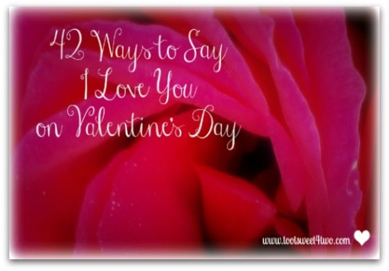 42 Ways To Say I Love You On Valentines Day Toot Sweet 4 Two